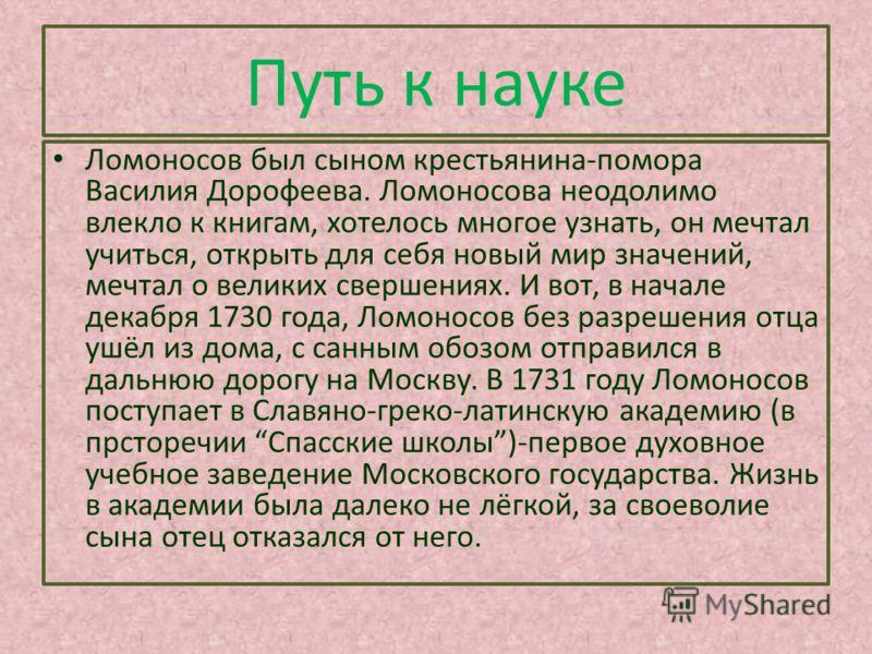 Путь к науке Ломоносов был сыном крестьянина-помора Василия Дорофеева. Ломоносова неодолимо влекло к книгам, хотелось многое узнать, он мечтал учиться, открыть для себя новый мир значений, мечтал о великих свершениях. И вот, в начале декабря 1730 год