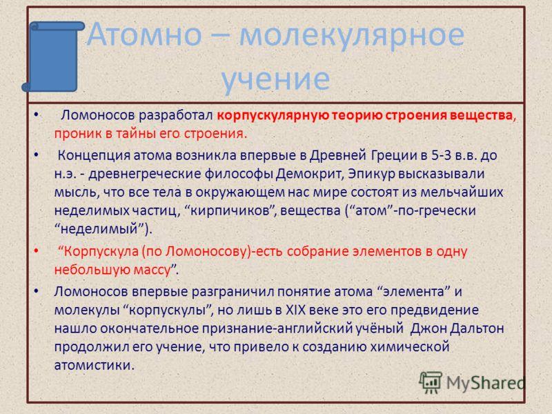 Атомно – молекулярное учение Ломоносов разработал корпускулярную теорию строения вещества, проник в тайны его строения. Концепция атома возникла впервые в Древней Греции в 5-3 в.в. до н.э. - древнегреческие философы Демокрит, Эпикур высказывали мысль