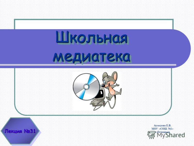Школьная медиатека Лекция 31 Ахмедова Е.В. МОУ «СОШ 1» г.Осташков