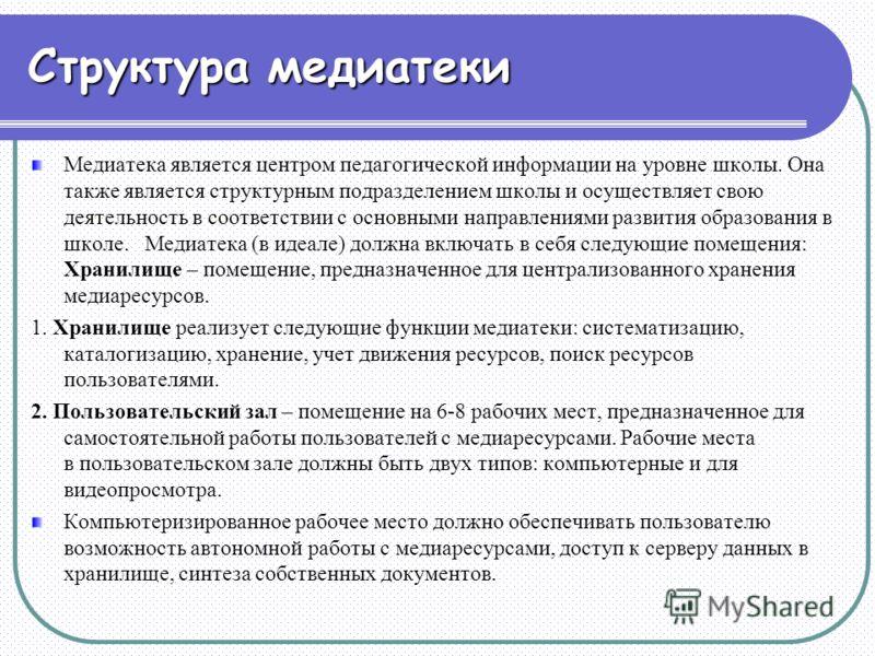 Структура медиатеки Медиатека является центром педагогической информации на уровне школы. Она также является структурным подразделением школы и осуществляет свою деятельность в соответствии с основными направлениями развития образования в школе. Меди
