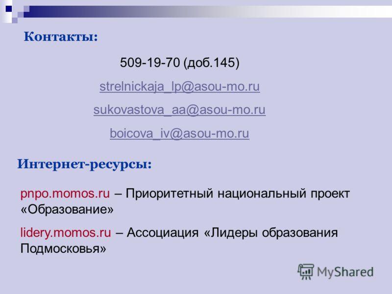 Контакты: 509-19-70 (доб.145) strelnickaja_lp@asou-mo.ru sukovastova_aa@asou-mo.ru boicova_iv@asou-mo.ru Интернет-ресурсы: pnpo.momos.ru – Приоритетный национальный проект «Образование» lidery.momos.ru – Ассоциация «Лидеры образования Подмосковья»