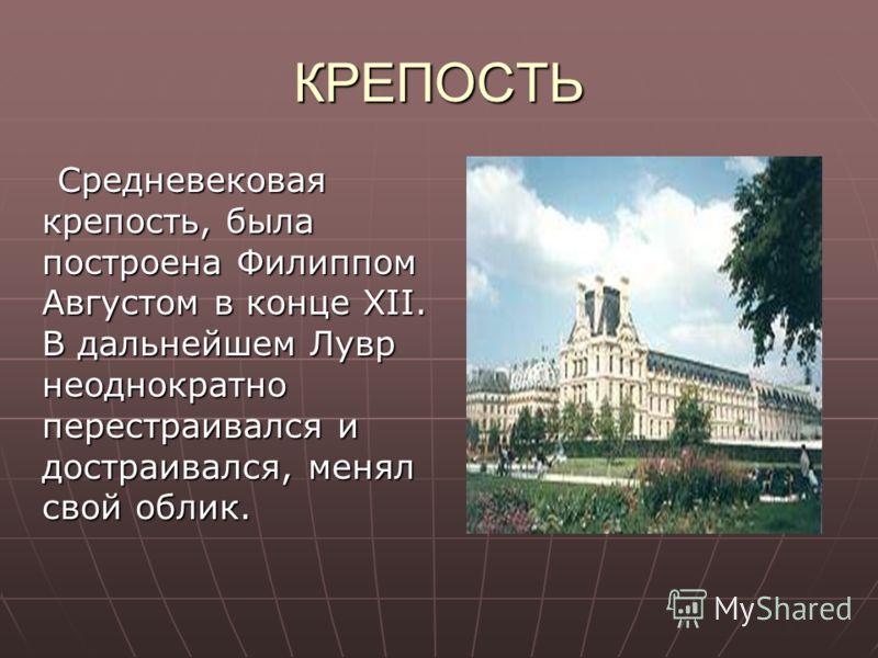 КРЕПОСТЬ Средневековая крепость, была построена Филиппом Августом в конце XII. В дальнейшем Лувр неоднократно перестраивался и достраивался, менял свой облик. Средневековая крепость, была построена Филиппом Августом в конце XII. В дальнейшем Лувр нео