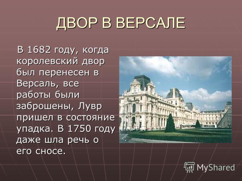 ДВОР В ВЕРСАЛЕ В 1682 году, когда королевский двор был перенесен в Версаль, все работы были заброшены, Лувр пришел в состояние упадка. В 1750 году даже шла речь о его сносе. В 1682 году, когда королевский двор был перенесен в Версаль, все работы были
