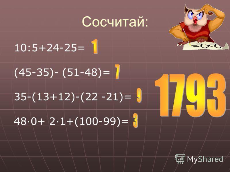 Сосчитай: 10:5+24-25= (45-35)- (51-48)= 35-(13+12)-(22 -21)= 48·0+ 2·1+(100-99)=