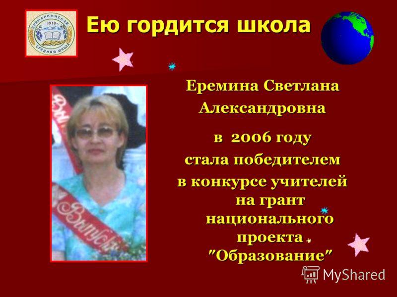 Ею гордится школа Еремина Светлана Александровна в 2006 году стала победителем в конкурсе учителей на грант национального проекта Образование