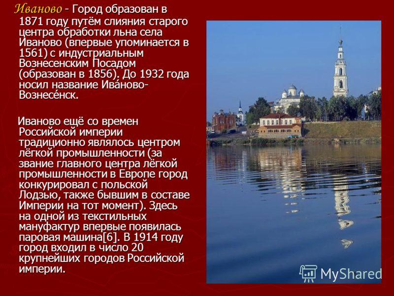Иваново - Город образован в 1871 году путём слияния старого центра обработки льна села Иваново (впервые упоминается в 1561) с индустриальным Вознесенским Посадом (образован в 1856). До 1932 года носил название Ива́ново- Вознесе́нск. Иваново - Город о