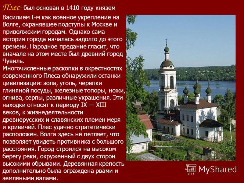 Плес - был основан в 1410 году князем Василием I-м как военное укрепление на Волге, охранявшее подступы к Москве и приволжским городам. Однако сама история города началась задолго до этого времени. Народное предание гласит, что вначале на этом месте