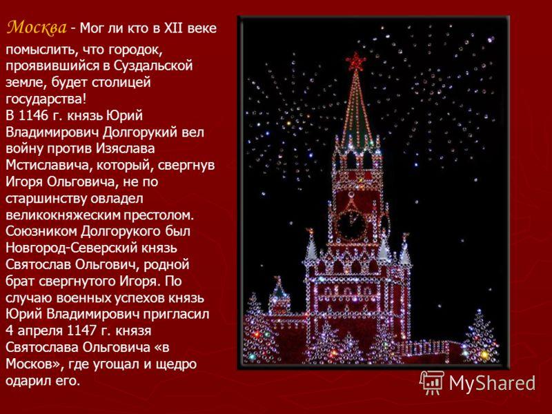 Москва - Мог ли кто в XII веке помыслить, что городок, проявившийся в Суздальской земле, будет столицей государства! В 1146 г. князь Юрий Владимирович Долгорукий вел войну против Изяслава Мстиславича, который, свергнув Игоря Ольговича, не по старшинс