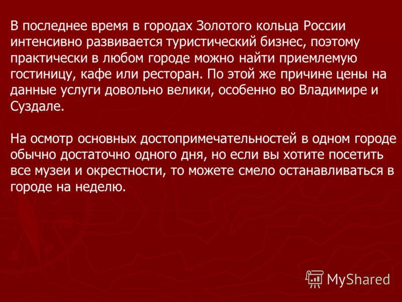 В последнее время в городах Золотого кольца России интенсивно развивается туристический бизнес, поэтому практически в любом городе можно найти приемлемую гостиницу, кафе или ресторан. По этой же причине цены на данные услуги довольно велики, особенно