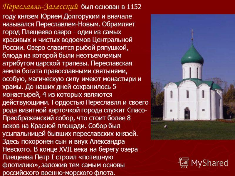 Переславль-Залесский был основан в 1152 году князем Юрием Долгоруким и вначале назывался Переславлем-Новым. Обрамляет город Плещеево озеро - один из самых красивых и чистых водоемов Центральной России. Озеро славится рыбой ряпушкой, блюда из которой