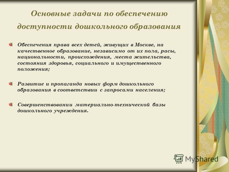 Основные задачи по обеспечению доступности дошкольного образования Обеспечения права всех детей, живущих в Москве, на качественное образование, независимо от их пола, расы, национальности, происхождения, места жительства, состояния здоровья, социальн