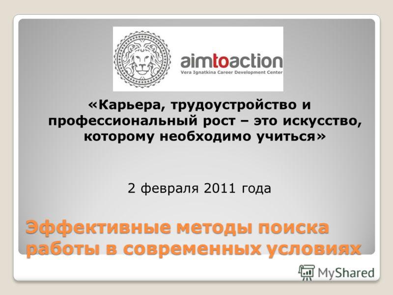 Эффективные методы поиска работы в современных условиях «Карьера, трудоустройство и профессиональный рост – это искусство, которому необходимо учиться» 2 февраля 2011 года