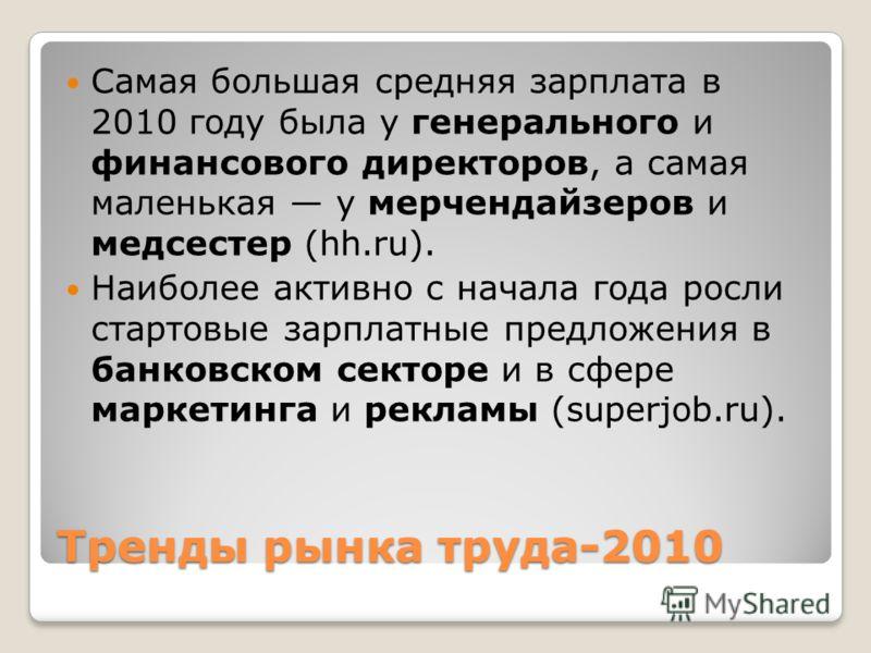 Тренды рынка труда-2010 Самая большая средняя зарплата в 2010 году была у генерального и финансового директоров, а самая маленькая у мерчендайзеров и медсестер (hh.ru). Наиболее активно с начала года росли стартовые зарплатные предложения в банковско