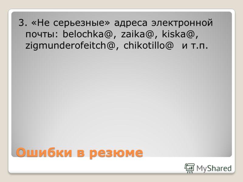 Ошибки в резюме 3. «Не серьезные» адреса электронной почты: belochka@, zaika@, kiska@, zigmunderofeitch@, chikotillo@ и т.п.