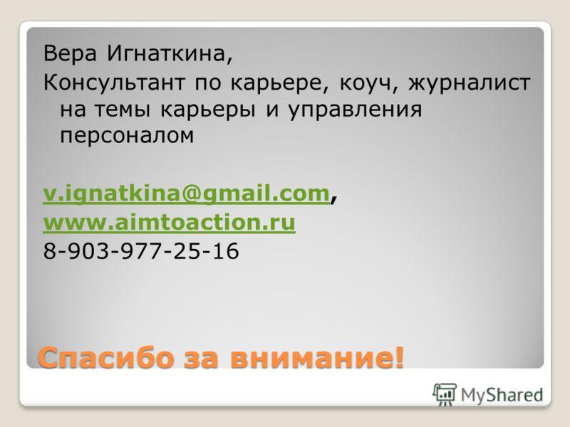 Спасибо за внимание! Вера Игнаткина, Консультант по карьере, коуч, журналист на темы карьеры и управления персоналом v.ignatkina@gmail.comv.ignatkina@gmail.com, www.aimtoaction.ru 8-903-977-25-16