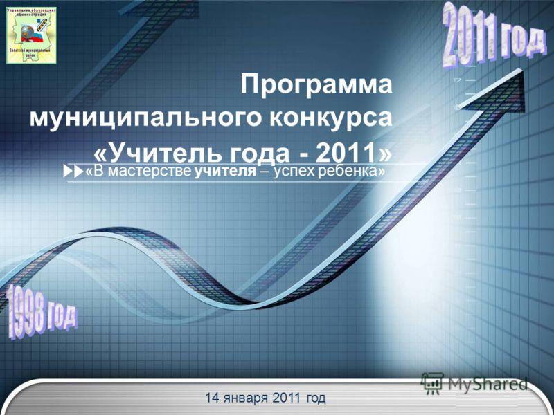 LOGO Программа муниципального конкурса «Учитель года - 2011» «В мастерстве учителя – успех ребенка» 14 января 2011 год