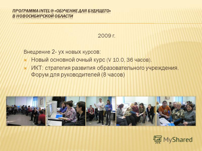 2009 г. Внедрение 2- ух нов ых курс ов: Новый основной очный курс (V 10.0, 36 часов). ИКТ: стратегия развития образовательного учреждения. Форум для руководителей (8 часов)