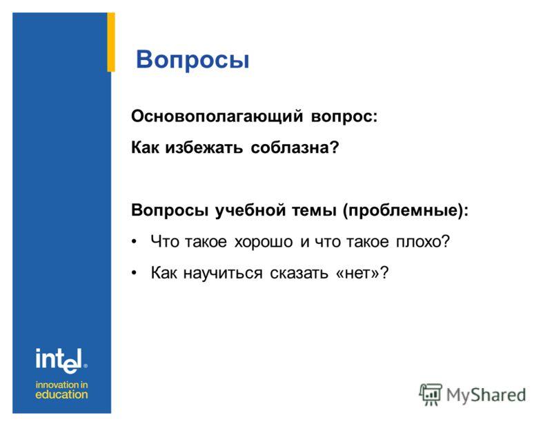 Вопросы Основополагающий вопрос: Как избежать соблазна? Вопросы учебной темы (проблемные): Что такое хорошо и что такое плохо? Как научиться сказать «нет»?