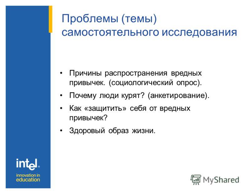 Проблемы (темы) самостоятельного исследования Причины распространения вредных привычек. (социологический опрос). Почему люди курят? (анкетирование). Как «защитить» себя от вредных привычек? Здоровый образ жизни.