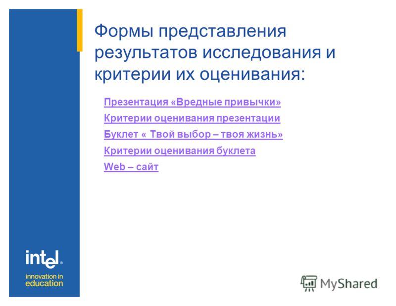 Формы представления результатов исследования и критерии их оценивания: Презентация «Вредные привычки» Критерии оценивания презентации Буклет « Твой выбор – твоя жизнь» Критерии оценивания буклета Web – сайт