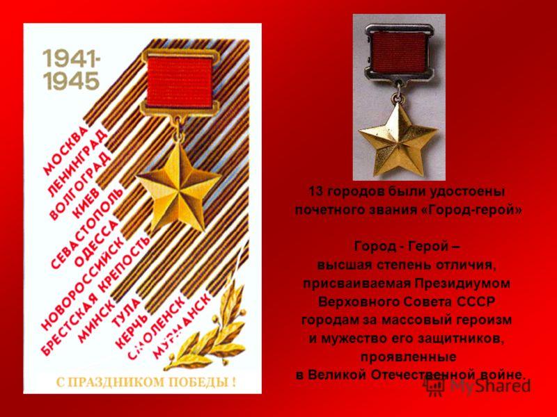 13 городов были удостоены почетного звания «Город-герой» Город - Герой – высшая степень отличия, присваиваемая Президиумом Верховного Совета СССР городам за массовый героизм и мужество его защитников, проявленные в Великой Отечественной войне.