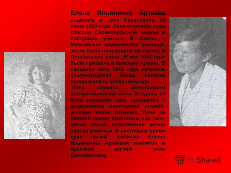 Елена Ильинична Артеева родилась в селе Саранпауль 25 июня 1920 года. Лена окончила семь классов Саранпаульской школы и поступила учиться В Ханты – Мансийское медицинское училище, затем была направлена на работу в Октябрьский район. В мае 1942 года б