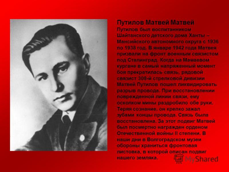 Путилов Матвей Матвей Путилов был воспитанником Шайтанского детского дома Ханты – Мансийского автономного округа с 1936 по 1938 год. В январе 1942 года Матвея призвали на фронт военным связистом под Сталинград. Когда на Мамаевом кургане в самый напря
