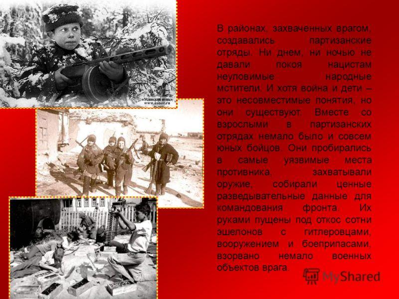 В районах, захваченных врагом, создавались партизанские отряды. Ни днем, ни ночью не давали покоя нацистам неуловимые народные мстители. И хотя война и дети – это несовместимые понятия, но они существуют. Вместе со взрослыми в партизанских отрядах не