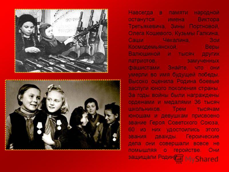 Навсегда в памяти народной останутся имена Виктора Третьякевича, Зины Портновой, Олега Кошевого, Кузьмы Галкина, Саши Чекалина, Зои Космодемьянской, Веры Валюшиной и тысяч других патриотов, замученных фашистами. Знайте, что они умерли во имя будущей