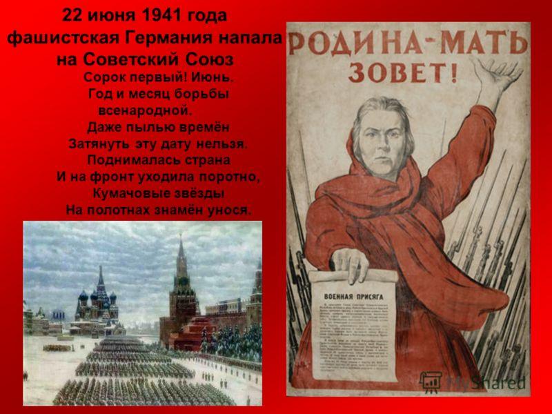 22 июня 1941 года фашистская Германия напала на Советский Союз Сорок первый! Июнь. Год и месяц борьбы всенародной. Даже пылью времён Затянуть эту дату нельзя. Поднималась страна И на фронт уходила поротно, Кумачовые звёзды На полотнах знамён унося.