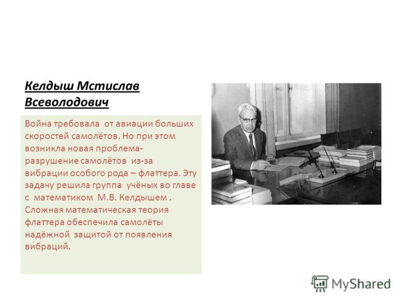 Келдыш Мстислав Всеволодович Война требовала от авиации больших скоростей самолётов. Но при этом возникла новая проблема- разрушение самолётов из-за вибрации особого рода – флаттера. Эту задачу решила группа учёных во главе с математиком М.В. Келдыше
