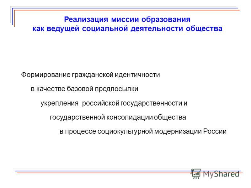 Реализация миссии образования как ведущей социальной деятельности общества Формирование гражданской идентичности в качестве базовой предпосылки укрепления российской государственности и государственной консолидации общества в процессе социокультурной