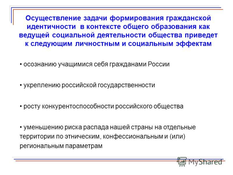 Осуществление задачи формирования гражданской идентичности в контексте общего образования как ведущей социальной деятельности общества приведет к следующим личностным и социальным эффектам осознанию учащимися себя гражданами России укреплению российс