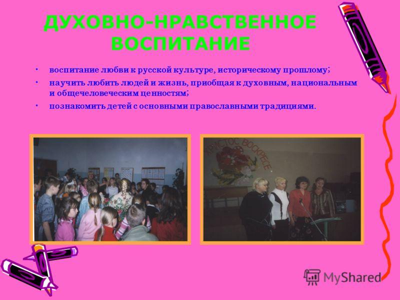 ДУХОВНО-НРАВСТВЕННОЕ ВОСПИТАНИЕ воспитание любви к русской культуре, историческому прошлому; научить любить людей и жизнь, приобщая к духовным, национальным и общечеловеческим ценностям; познакомить детей с основными православными традициями.
