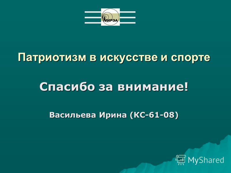 Патриотизм в искусстве и спорте Спасибо за внимание! Васильева Ирина (КС-61-08)