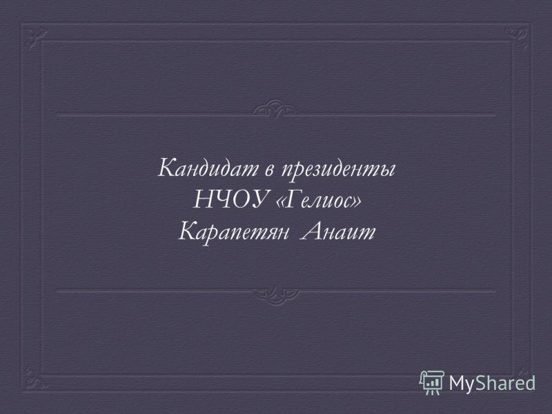 Кандидат в президенты НЧОУ «Гелиос» Карапетян Анаит