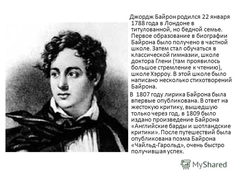 Джордж Байрон родился 22 января 1788 года в Лондоне в титулованной, но бедной семье. Первое образование в биографии Байрона было получено в частной школе. Затем стал обучаться в классической гимназии, школе доктора Глени (там проявилось большое стрем