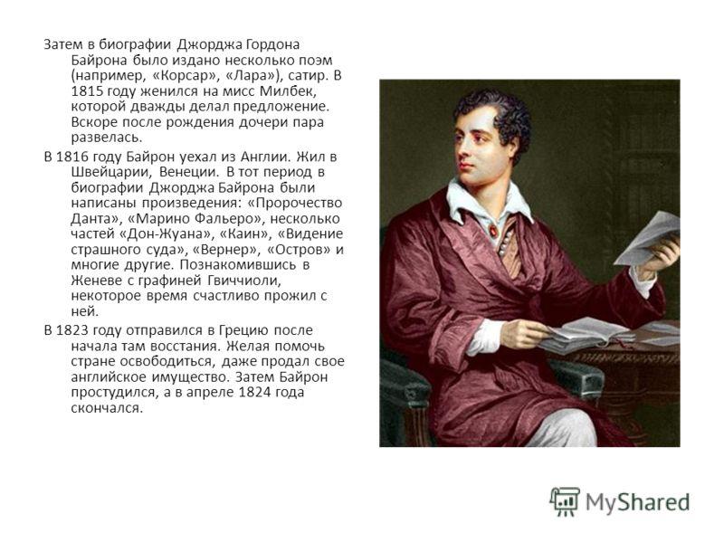 Затем в биографии Джорджа Гордона Байрона было издано несколько поэм (например, «Корсар», «Лара»), сатир. В 1815 году женился на мисс Милбек, которой дважды делал предложение. Вскоре после рождения дочери пара развелась. В 1816 году Байрон уехал из А