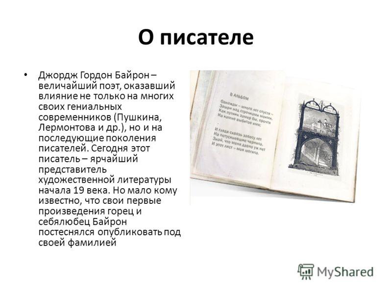 О писателе Джордж Гордон Байрон – величайший поэт, оказавший влияние не только на многих своих гениальных современников (Пушкина, Лермонтова и др.), но и на последующие поколения писателей. Сегодня этот писатель – ярчайший представитель художественно