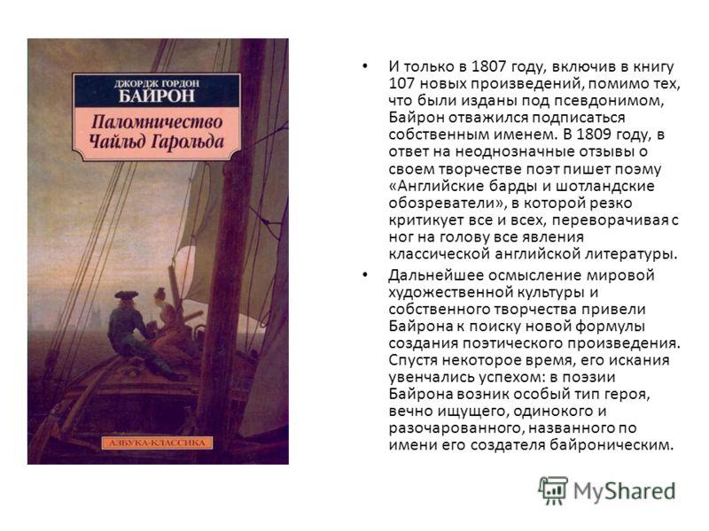 И только в 1807 году, включив в книгу 107 новых произведений, помимо тех, что были изданы под псевдонимом, Байрон отважился подписаться собственным именем. В 1809 году, в ответ на неоднозначные отзывы о своем творчестве поэт пишет поэму «Английские б