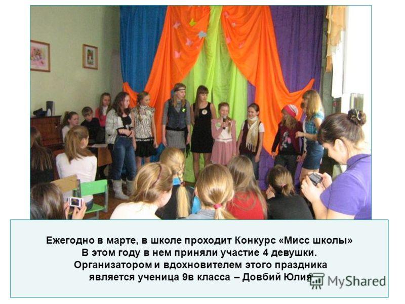 Ежегодно в марте, в школе проходит Конкурс «Мисс школы» В этом году в нем приняли участие 4 девушки. Организатором и вдохновителем этого праздника является ученица 9в класса – Довбий Юлия