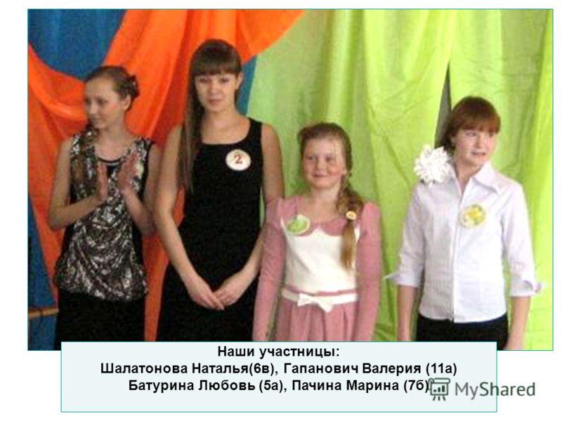 Наши участницы: Шалатонова Наталья(6в), Гапанович Валерия (11а) Батурина Любовь (5а), Пачина Марина (7б)