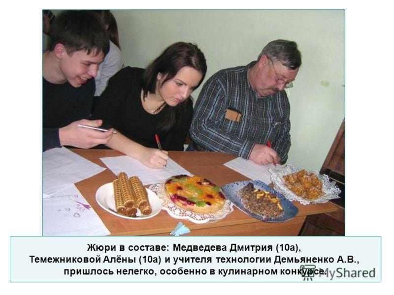 Жюри в составе: Медведева Дмитрия (10а), Темежниковой Алёны (10а) и учителя технологии Демьяненко А.В., пришлось нелегко, особенно в кулинарном конкурсе.
