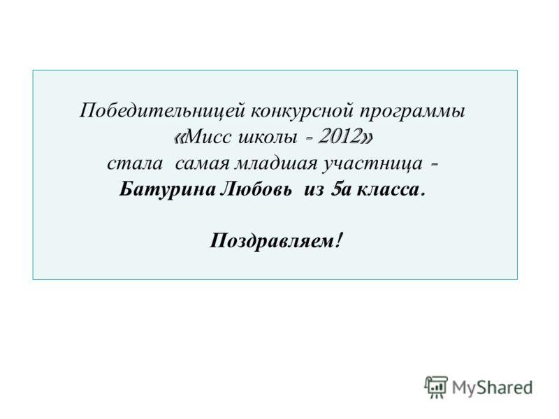 Победительницей конкурсной программы « Мисс школы - 2012» стала самая младшая участница - Батурина Любовь из 5 а класса. Поздравляем !