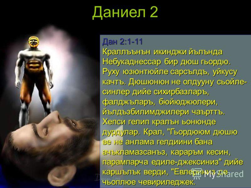 Даниел 2 Дан 2:1-11 Краллъънън икинджи йълънда Небукаднессар бир дюш гьордю. Руху юзюнтюйле сарсълдъ, уйкусу качтъ. Дюшюнюн не олдууну сьойле- синлер дийе сихирбазларъ, фалджъларъ, бюйюджюлери, йълдъзбилимджилери чаърттъ. Хепси гелип кралън ьонюнде д