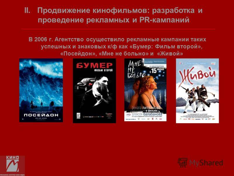 В 2006 г. Агентство осуществило рекламные кампании таких успешных и знаковых к/ф как «Бумер: Фильм второй», «Посейдон», «Мне не больно» и «Живой» II. Продвижение кинофильмов: разработка и проведение рекламных и PR-кампаний
