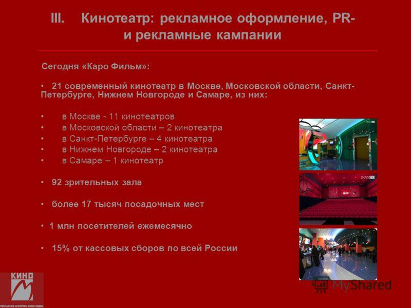 Сегодня «Каро Фильм»: 21 современный кинотеатр в Москве, Московской области, Санкт- Петербурге, Нижнем Новгороде и Самаре, из них: в Москве - 11 кинотеатров в Московской области – 2 кинотеатра в Санкт-Петербурге – 4 кинотеатра в Нижнем Новгороде – 2