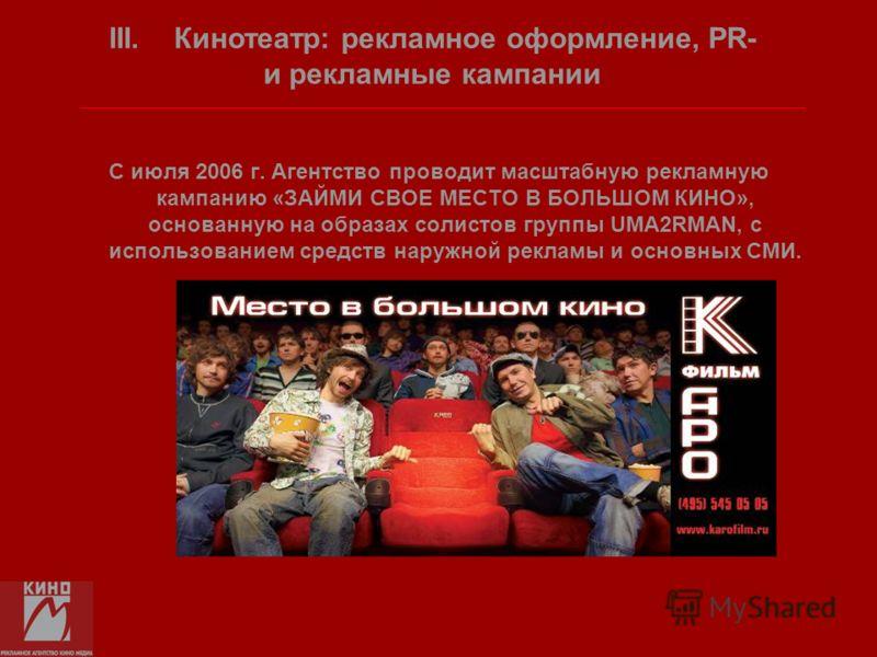 С июля 2006 г. Агентство проводит масштабную рекламную кампанию «ЗАЙМИ СВОЕ МЕСТО В БОЛЬШОМ КИНО», основанную на образах солистов группы UМА2RMAN, с использованием средств наружной рекламы и основных СМИ. III. Кинотеатр: рекламное оформление, PR- и р