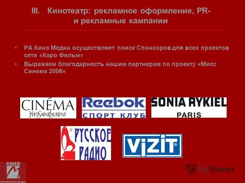 РА Кино Медиа осуществляет поиск Спонсоров для всех проектов сети «Каро Фильм» Выражаем благодарность нашим партнерам по проекту «Мисс Синема 2006» III. Кинотеатр: рекламное оформление, PR- и рекламные кампании