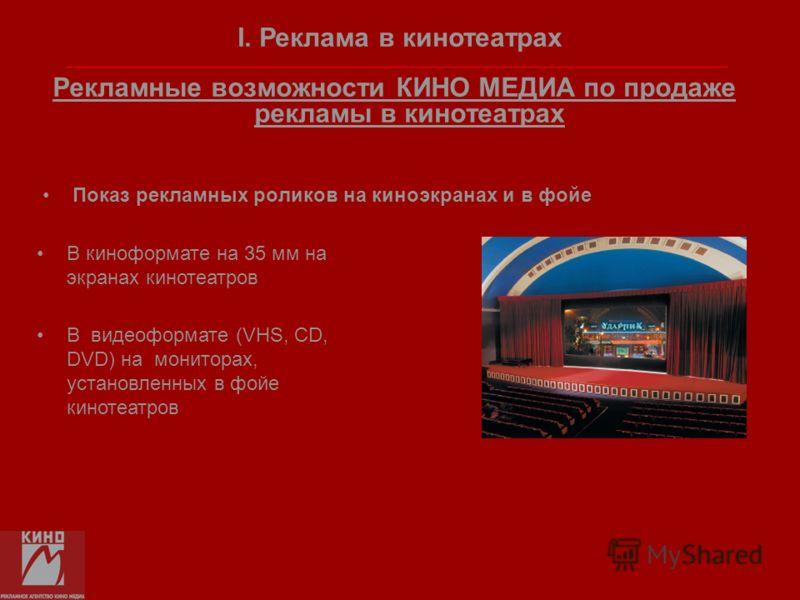 Рекламные возможности КИНО МЕДИА по продаже рекламы в кинотеатрах Показ рекламных роликов на киноэкранах и в фойе В киноформате на 35 мм на экранах кинотеатров В видеоформате (VHS, CD, DVD) на мониторах, установленных в фойе кинотеатров I. Реклама в